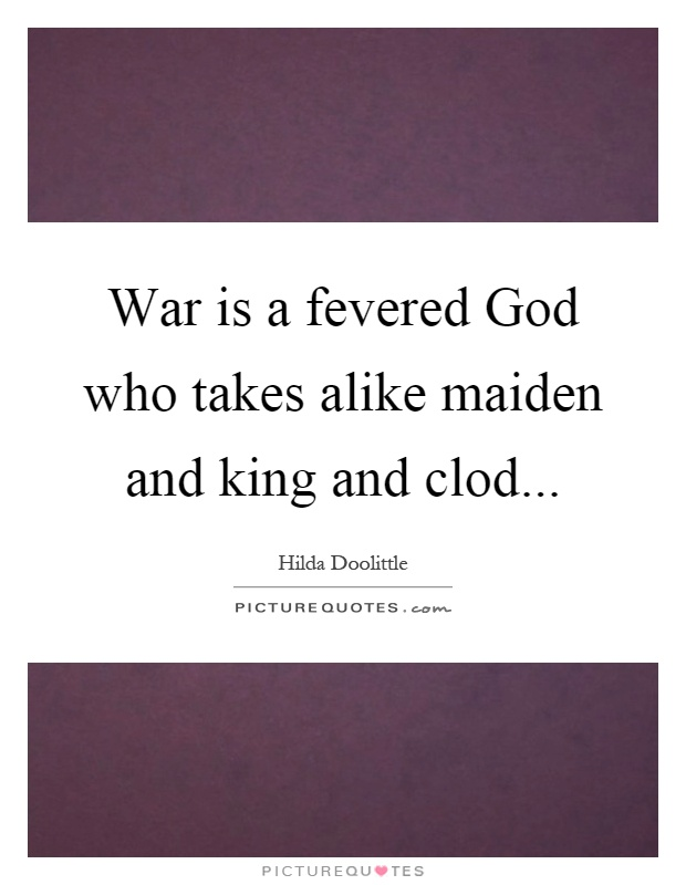 War is a fevered God who takes alike maiden and king and clod Picture Quote #1