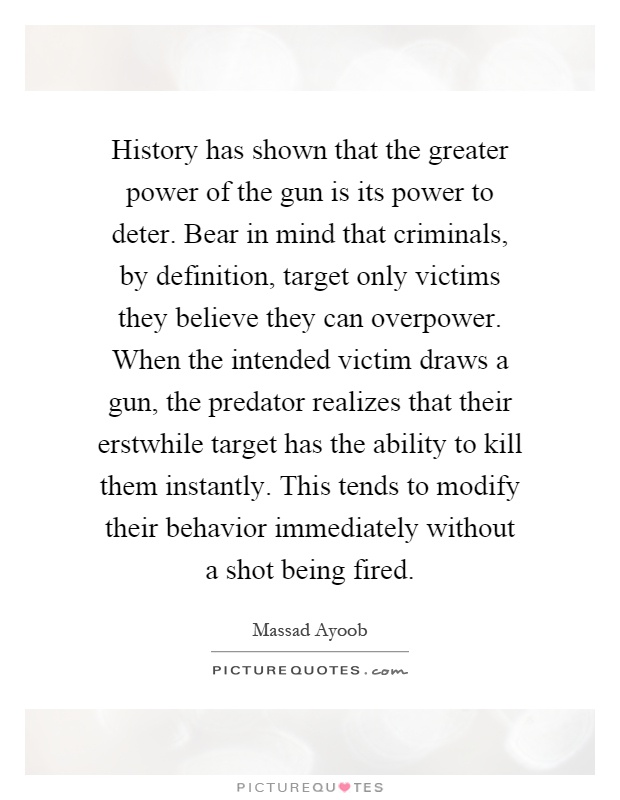 History has shown that the greater power of the gun is its power to deter. Bear in mind that criminals, by definition, target only victims they believe they can overpower. When the intended victim draws a gun, the predator realizes that their erstwhile target has the ability to kill them instantly. This tends to modify their behavior immediately without a shot being fired Picture Quote #1