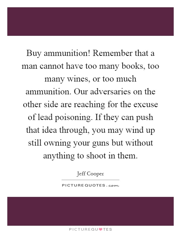 Buy ammunition! Remember that a man cannot have too many books, too many wines, or too much ammunition. Our adversaries on the other side are reaching for the excuse of lead poisoning. If they can push that idea through, you may wind up still owning your guns but without anything to shoot in them Picture Quote #1