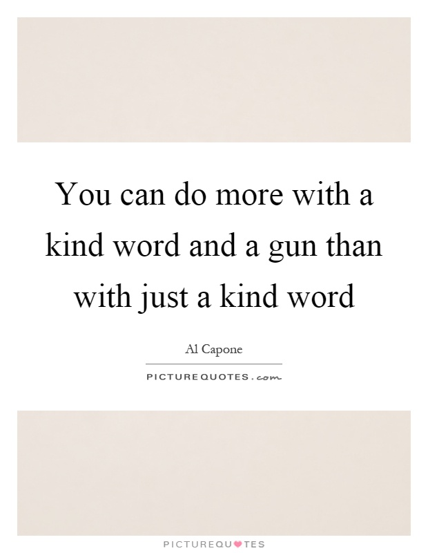 You can do more with a kind word and a gun than with just a kind word Picture Quote #1
