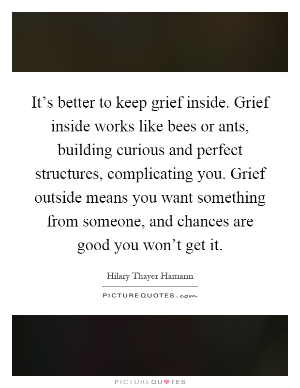 It's better to keep grief inside. Grief inside works like bees or ants, building curious and perfect structures, complicating you. Grief outside means you want something from someone, and chances are good you won't get it Picture Quote #1