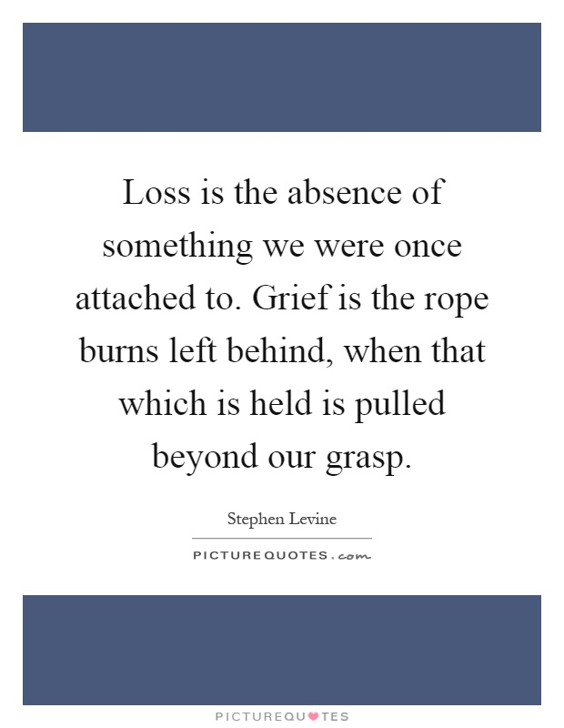 Loss is the absence of something we were once attached to. Grief is the rope burns left behind, when that which is held is pulled beyond our grasp Picture Quote #1