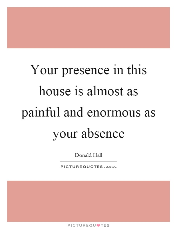 Your presence in this house is almost as painful and enormous as your absence Picture Quote #1