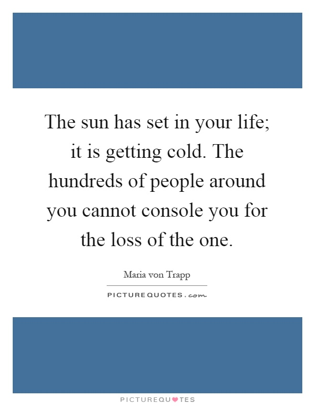 The sun has set in your life; it is getting cold. The hundreds of people around you cannot console you for the loss of the one Picture Quote #1