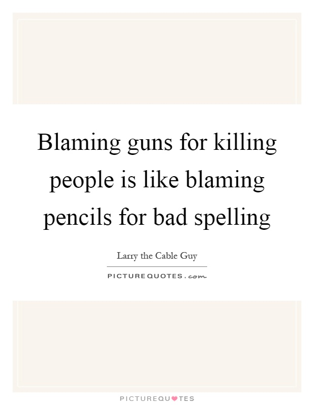 Blaming guns for killing people is like blaming pencils for bad spelling Picture Quote #1