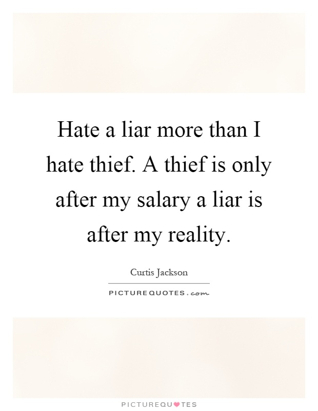 Hate a liar more than I hate thief. A thief is only after my salary a liar is after my reality Picture Quote #1