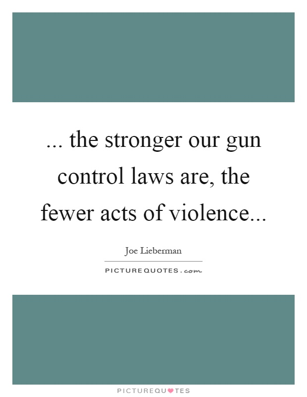 ... the stronger our gun control laws are, the fewer acts of violence Picture Quote #1