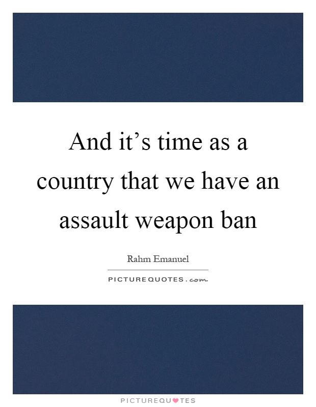 And it's time as a country that we have an assault weapon ban Picture Quote #1