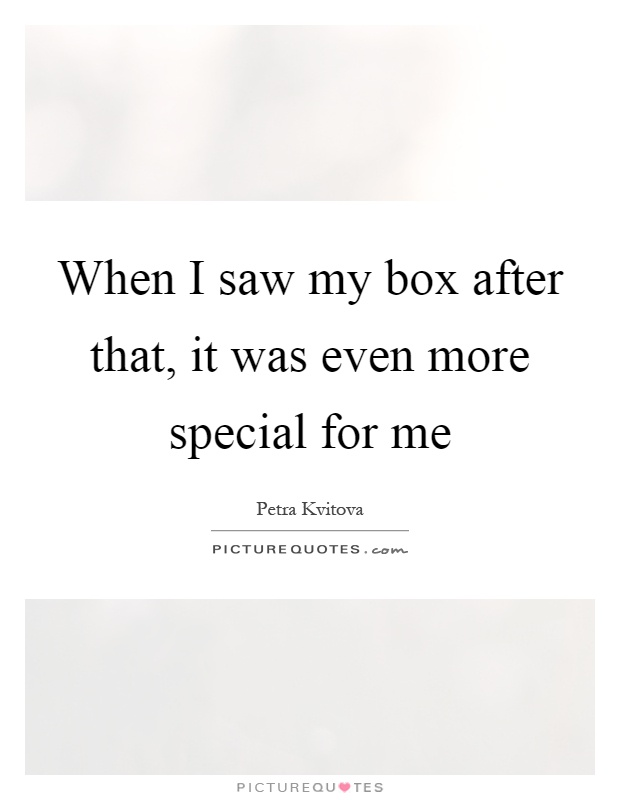 When I saw my box after that, it was even more special for me Picture Quote #1