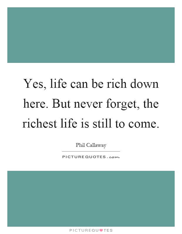 Yes, life can be rich down here. But never forget, the richest life is still to come Picture Quote #1