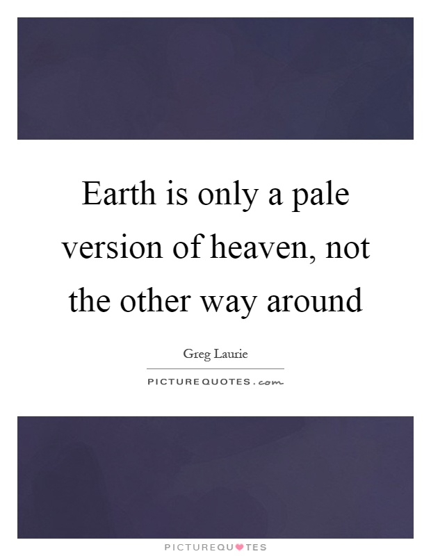 Earth is only a pale version of heaven, not the other way around Picture Quote #1