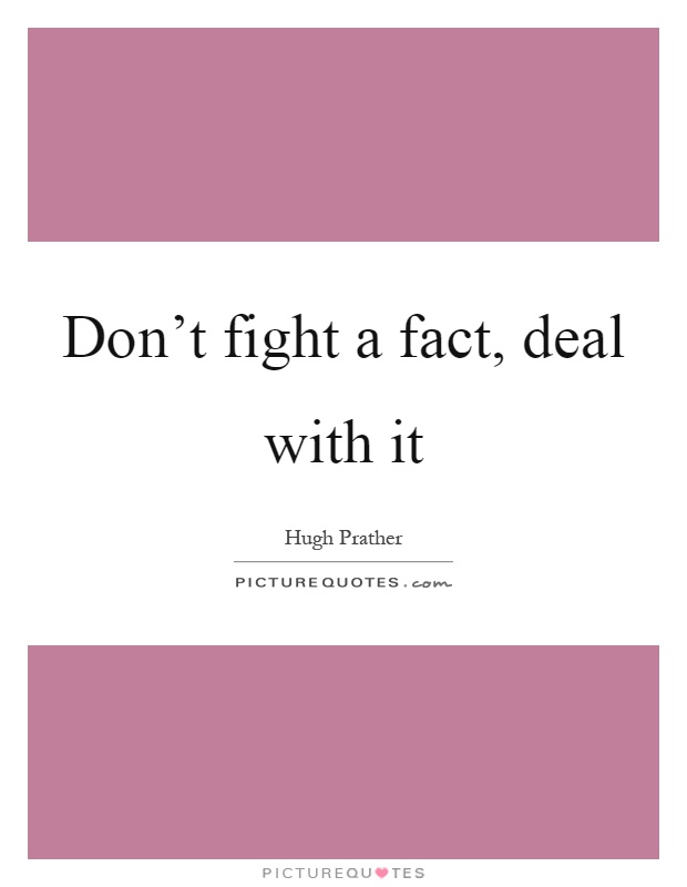 Don't fight a fact, deal with it Picture Quote #1
