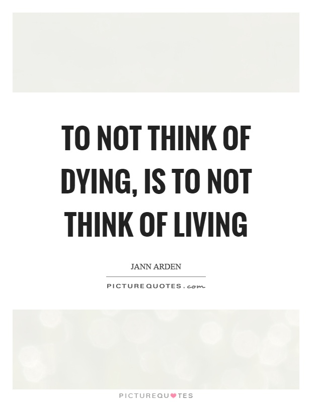 To not think of dying, is to not think of living Picture Quote #1