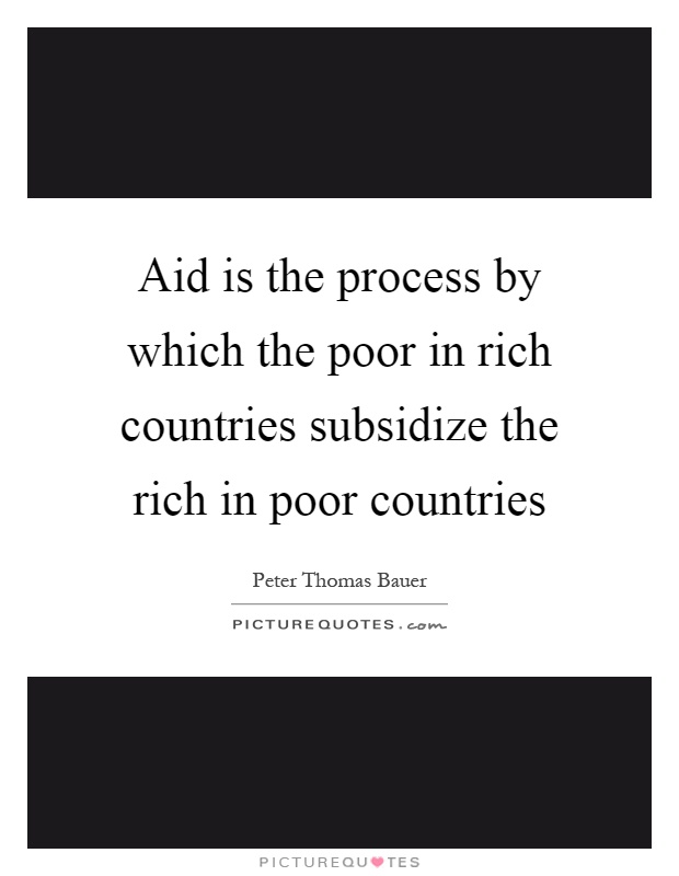 Aid is the process by which the poor in rich countries subsidize the rich in poor countries Picture Quote #1
