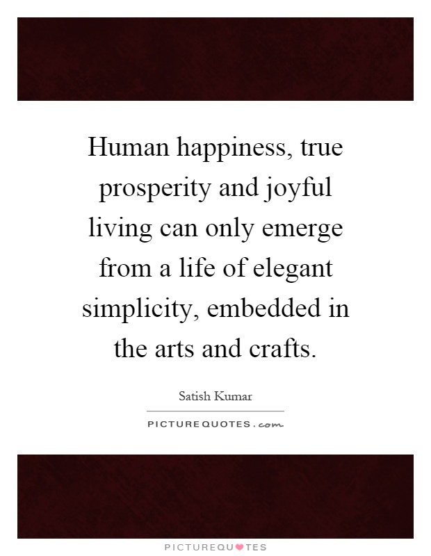 Human happiness, true prosperity and joyful living can only emerge from a life of elegant simplicity, embedded in the arts and crafts Picture Quote #1