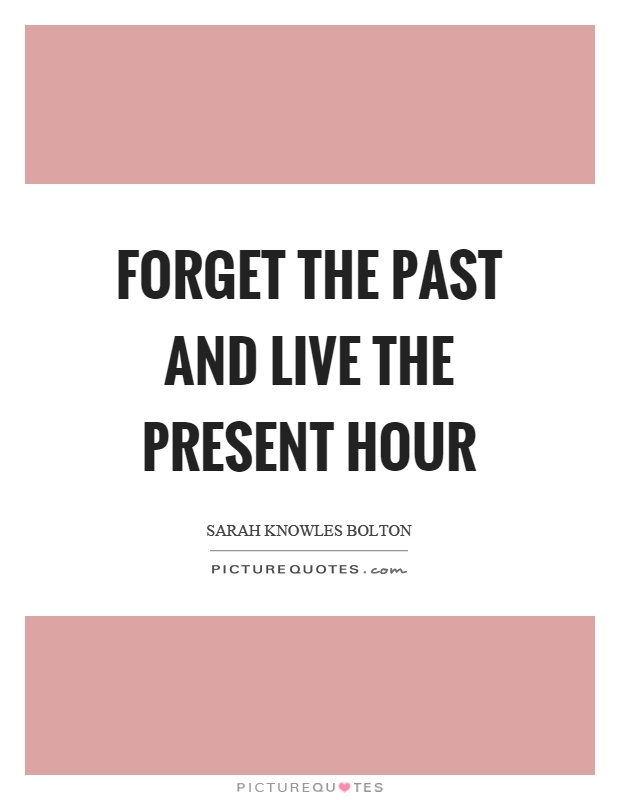 Forget the past and live the present hour Picture Quote #1