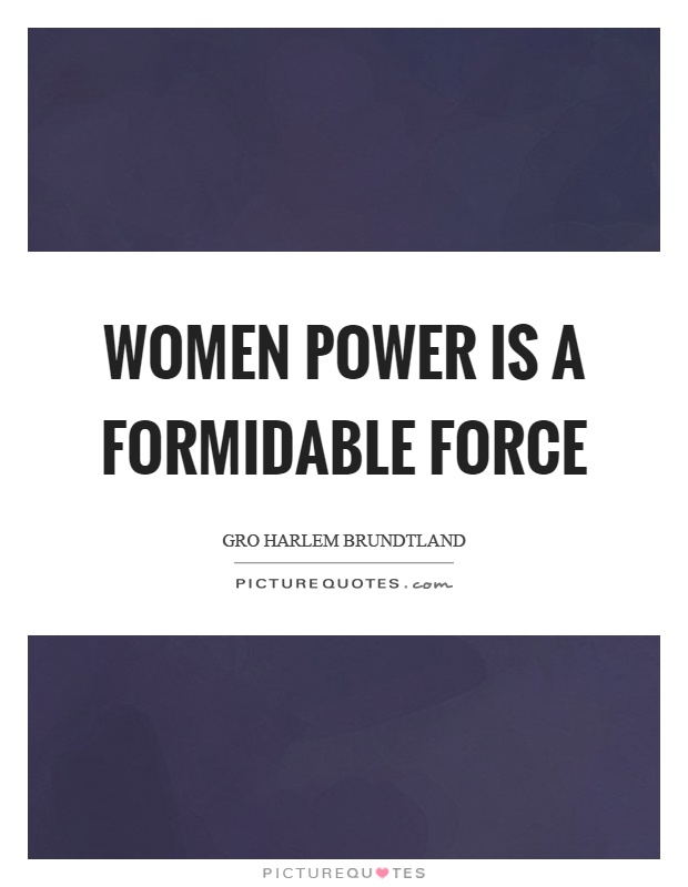 Women power is a formidable force Picture Quote #1