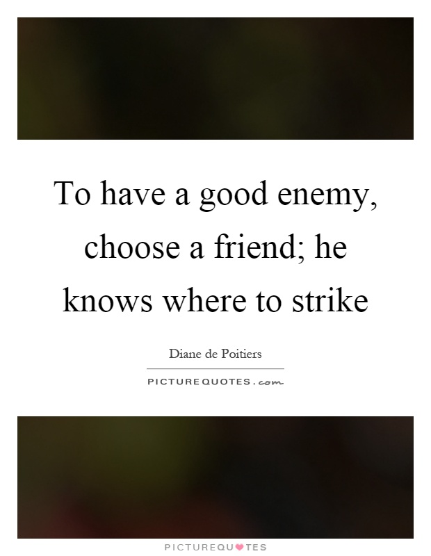 To have a good enemy, choose a friend; he knows where to strike Picture Quote #1