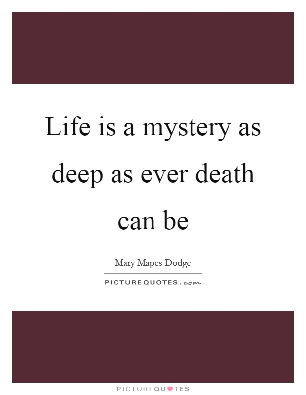 Life is a mystery as deep as ever death can be Picture Quote #1