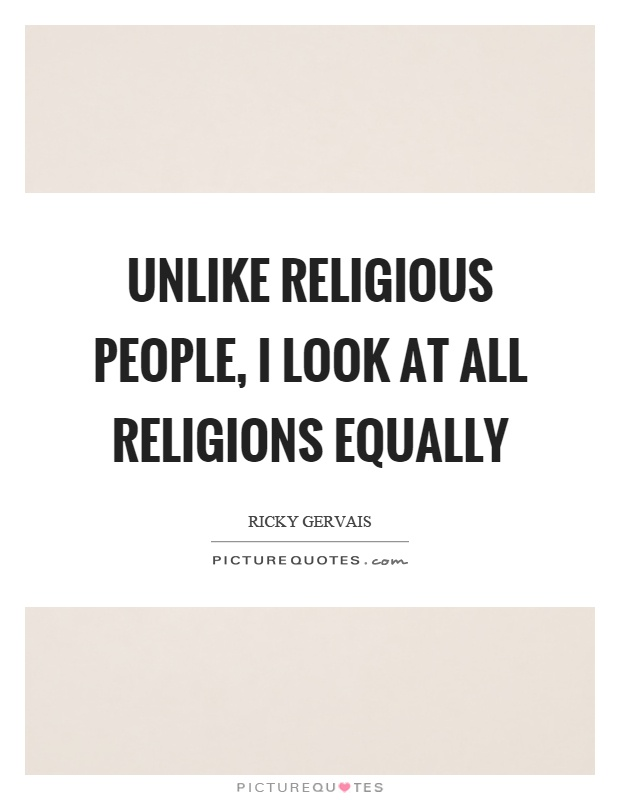 Unlike religious people, I look at all religions equally Picture Quote #1