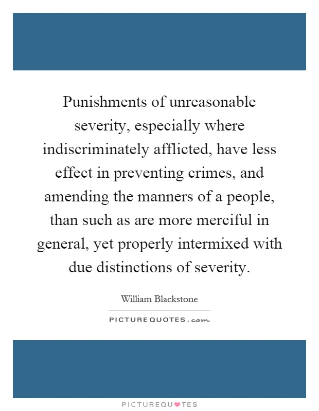 Punishments of unreasonable severity, especially where indiscriminately afflicted, have less effect in preventing crimes, and amending the manners of a people, than such as are more merciful in general, yet properly intermixed with due distinctions of severity Picture Quote #1