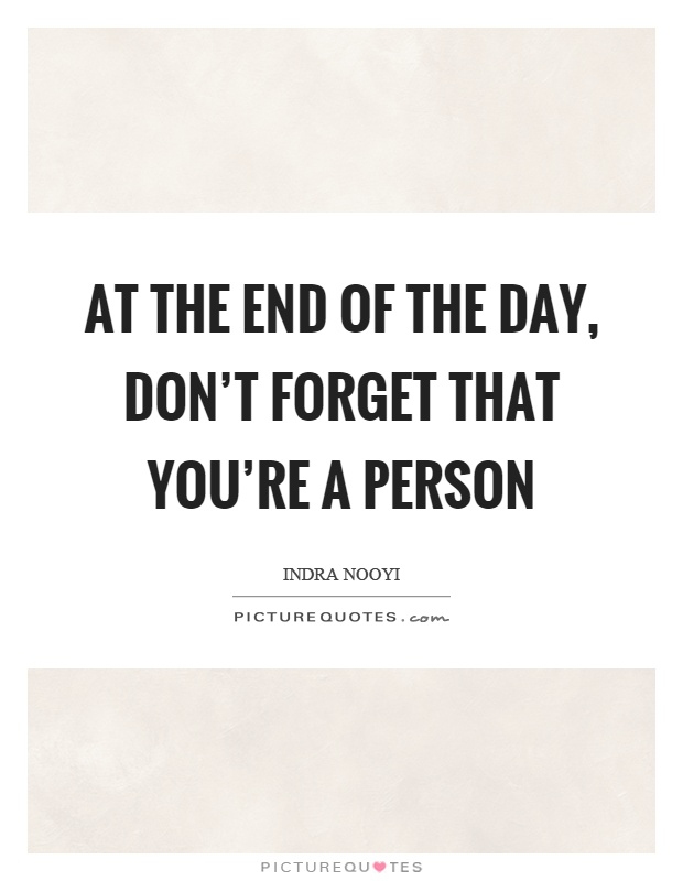 At the end of the day, don't forget that you're a person Picture Quote #1