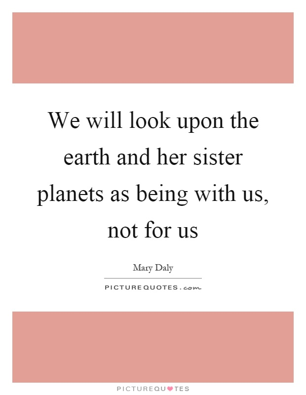 We will look upon the earth and her sister planets as being with us, not for us Picture Quote #1
