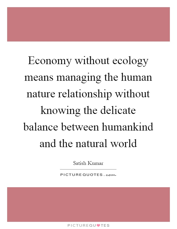 Economy without ecology means managing the human nature relationship without knowing the delicate balance between humankind and the natural world Picture Quote #1