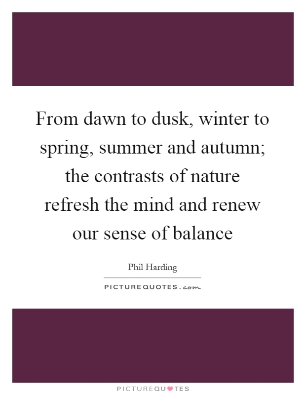 From dawn to dusk, winter to spring, summer and autumn; the contrasts of nature refresh the mind and renew our sense of balance Picture Quote #1