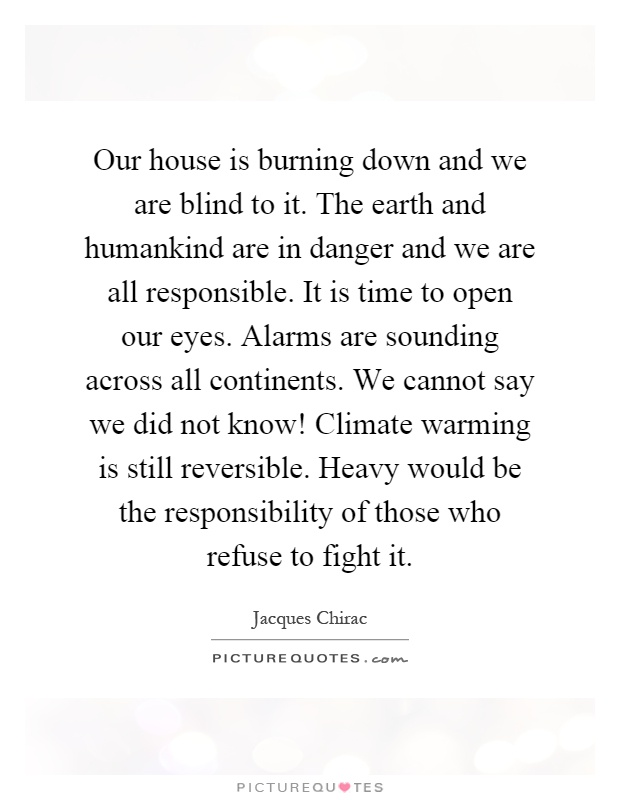 Our house is burning down and we are blind to it. The earth and humankind are in danger and we are all responsible. It is time to open our eyes. Alarms are sounding across all continents. We cannot say we did not know! Climate warming is still reversible. Heavy would be the responsibility of those who refuse to fight it Picture Quote #1