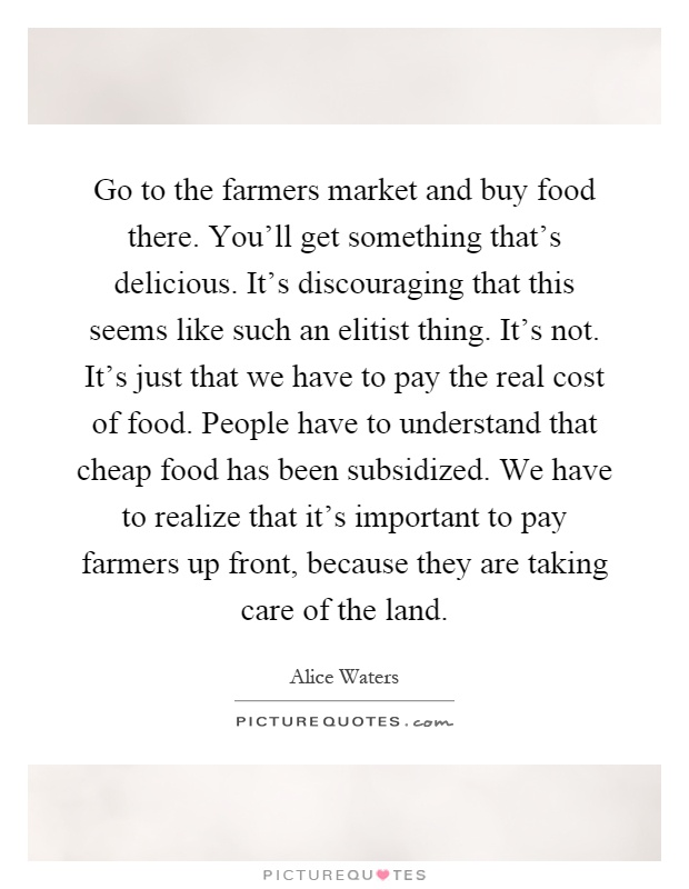 Go to the farmers market and buy food there. You'll get something that's delicious. It's discouraging that this seems like such an elitist thing. It's not. It's just that we have to pay the real cost of food. People have to understand that cheap food has been subsidized. We have to realize that it's important to pay farmers up front, because they are taking care of the land Picture Quote #1