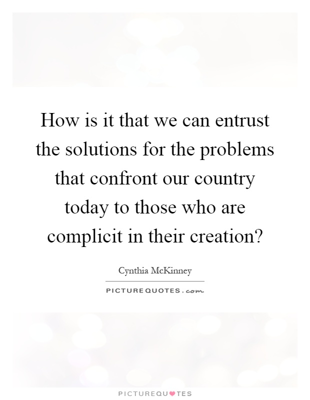 How is it that we can entrust the solutions for the problems that confront our country today to those who are complicit in their creation? Picture Quote #1