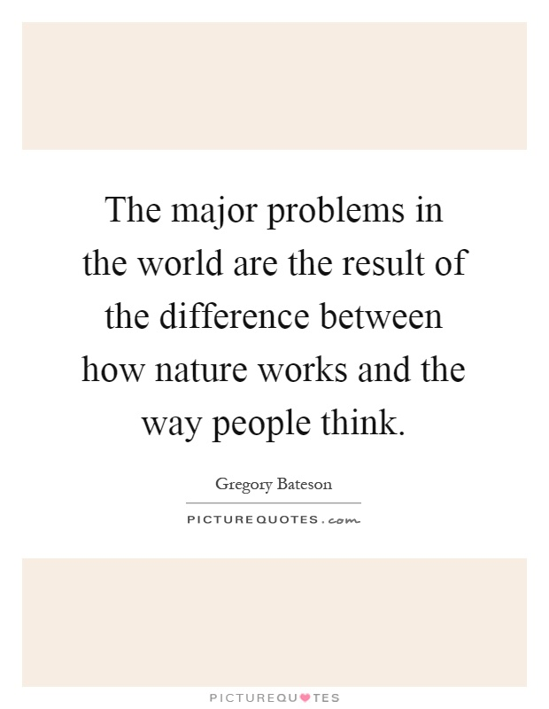 The major problems in the world are the result of the difference between how nature works and the way people think Picture Quote #1