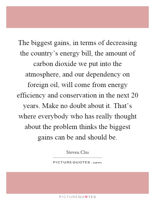 The biggest gains, in terms of decreasing the country's energy bill, the amount of carbon dioxide we put into the atmosphere, and our dependency on foreign oil, will come from energy efficiency and conservation in the next 20 years. Make no doubt about it. That's where everybody who has really thought about the problem thinks the biggest gains can be and should be Picture Quote #1