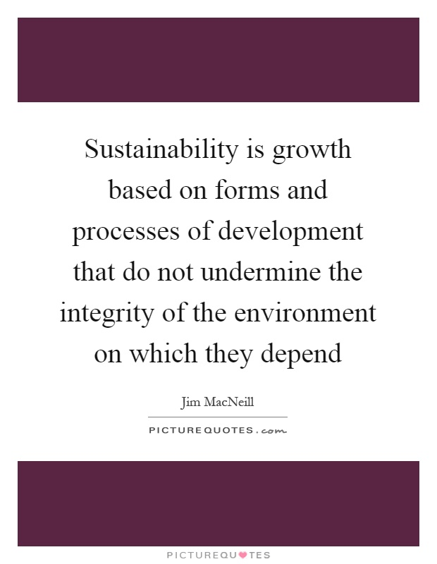 Sustainability is growth based on forms and processes of development that do not undermine the integrity of the environment on which they depend Picture Quote #1