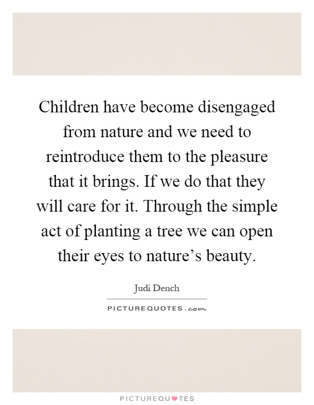 Children have become disengaged from nature and we need to reintroduce them to the pleasure that it brings. If we do that they will care for it. Through the simple act of planting a tree we can open their eyes to nature's beauty Picture Quote #1