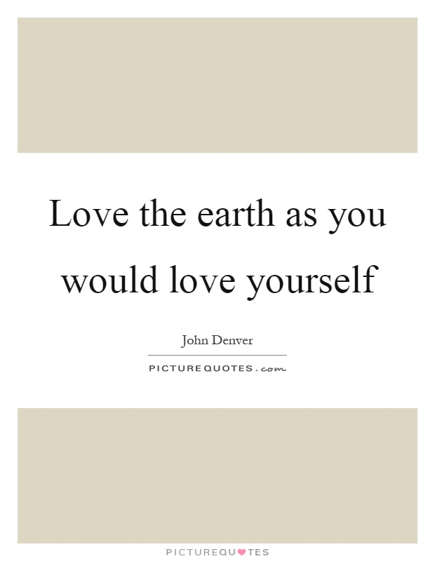Love the earth as you would love yourself Picture Quote #1