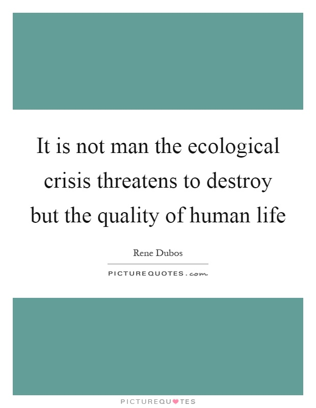 It is not man the ecological crisis threatens to destroy but the quality of human life Picture Quote #1