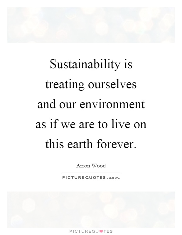 Sustainability is treating ourselves and our environment as if we are to live on this earth forever Picture Quote #1