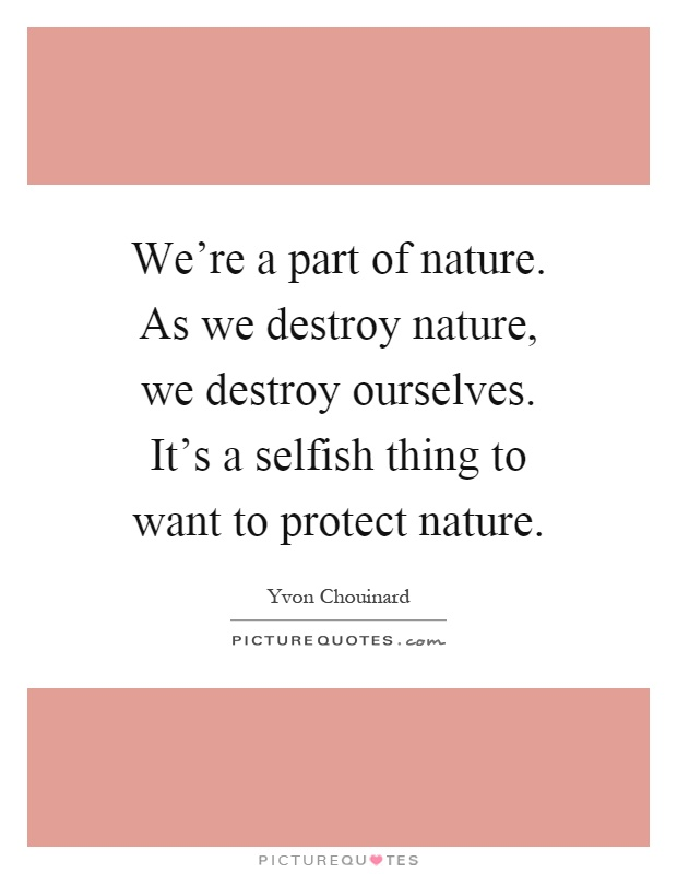 We're a part of nature. As we destroy nature, we destroy ourselves. It's a selfish thing to want to protect nature Picture Quote #1