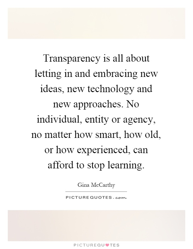 Transparency is all about letting in and embracing new ideas, new technology and new approaches. No individual, entity or agency, no matter how smart, how old, or how experienced, can afford to stop learning Picture Quote #1