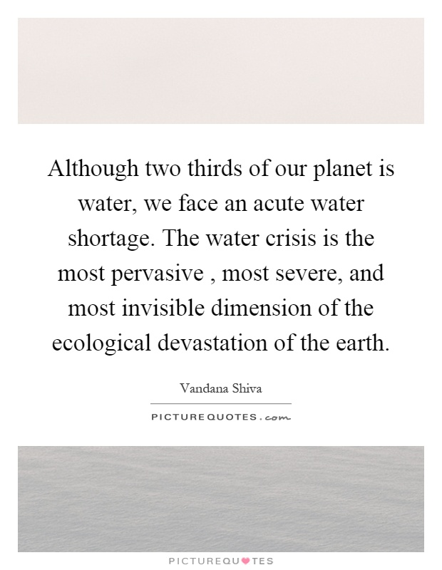 Although two thirds of our planet is water, we face an acute water shortage. The water crisis is the most pervasive, most severe, and most invisible dimension of the ecological devastation of the earth Picture Quote #1