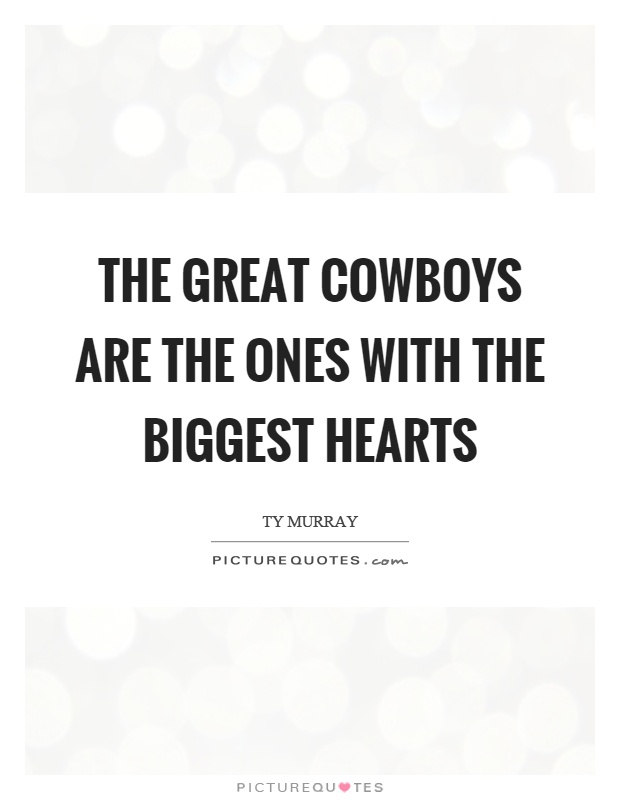 The great cowboys are the ones with the biggest hearts Picture Quote #1