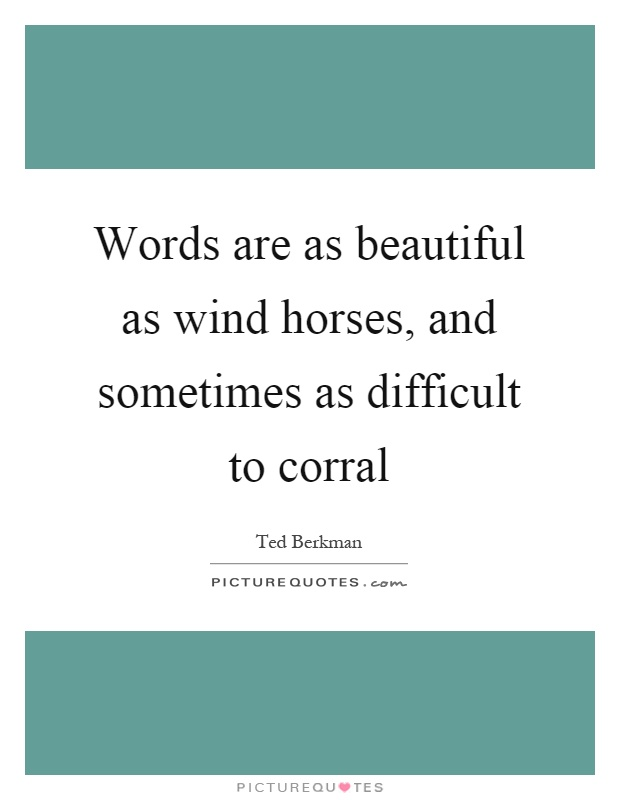Words are as beautiful as wind horses, and sometimes as difficult to corral Picture Quote #1