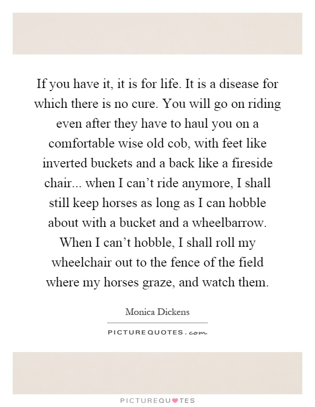 If you have it, it is for life. It is a disease for which there is no cure. You will go on riding even after they have to haul you on a comfortable wise old cob, with feet like inverted buckets and a back like a fireside chair... when I can't ride anymore, I shall still keep horses as long as I can hobble about with a bucket and a wheelbarrow. When I can't hobble, I shall roll my wheelchair out to the fence of the field where my horses graze, and watch them Picture Quote #1