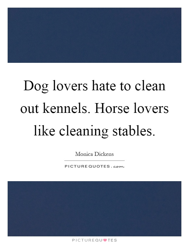 Dog lovers hate to clean out kennels. Horse lovers like cleaning stables Picture Quote #1