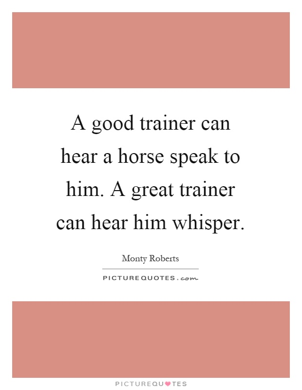 A good trainer can hear a horse speak to him. A great trainer can hear him whisper Picture Quote #1