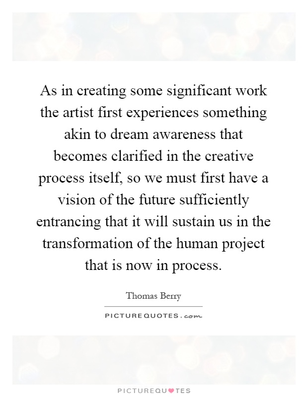 As in creating some significant work the artist first experiences something akin to dream awareness that becomes clarified in the creative process itself, so we must first have a vision of the future sufficiently entrancing that it will sustain us in the transformation of the human project that is now in process Picture Quote #1