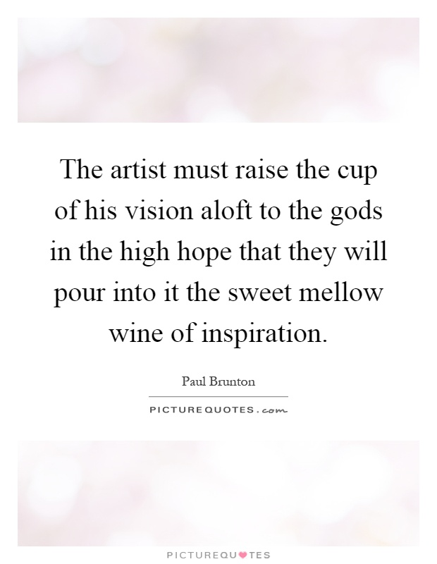 The artist must raise the cup of his vision aloft to the gods in the high hope that they will pour into it the sweet mellow wine of inspiration Picture Quote #1