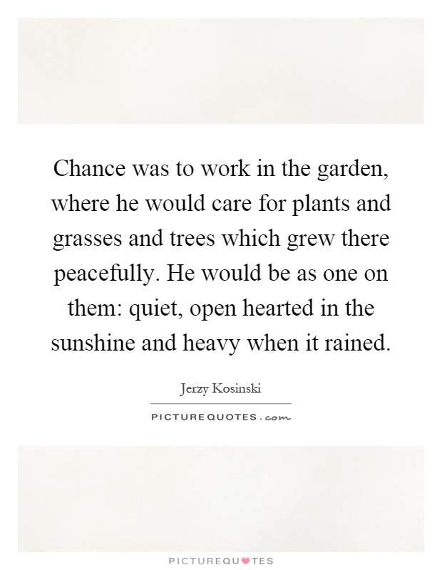 Chance was to work in the garden, where he would care for plants and grasses and trees which grew there peacefully. He would be as one on them: quiet, open hearted in the sunshine and heavy when it rained Picture Quote #1